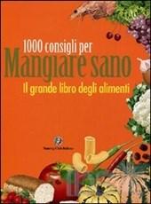 1000 Consigli Per Mangiare Sano – Il Grande Libro Degli Alimenti