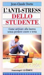 L'anti-stress Dello Studente. Come Arrivare Alla Laurea Senza Perdere Cuore E Testa