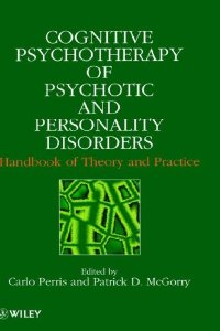Cognitive Psychotherapy Of Psychotic And Personality Disorders: Handbook Of Theory And Practice