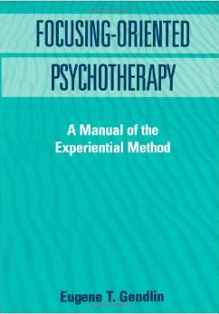 Focusing-oriented Psychotherapy: A Manual Of The Experential Method