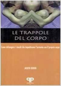 Le trappole del corpo come infrangere i vincoli che impediscono l'armonia con il proprio corpo