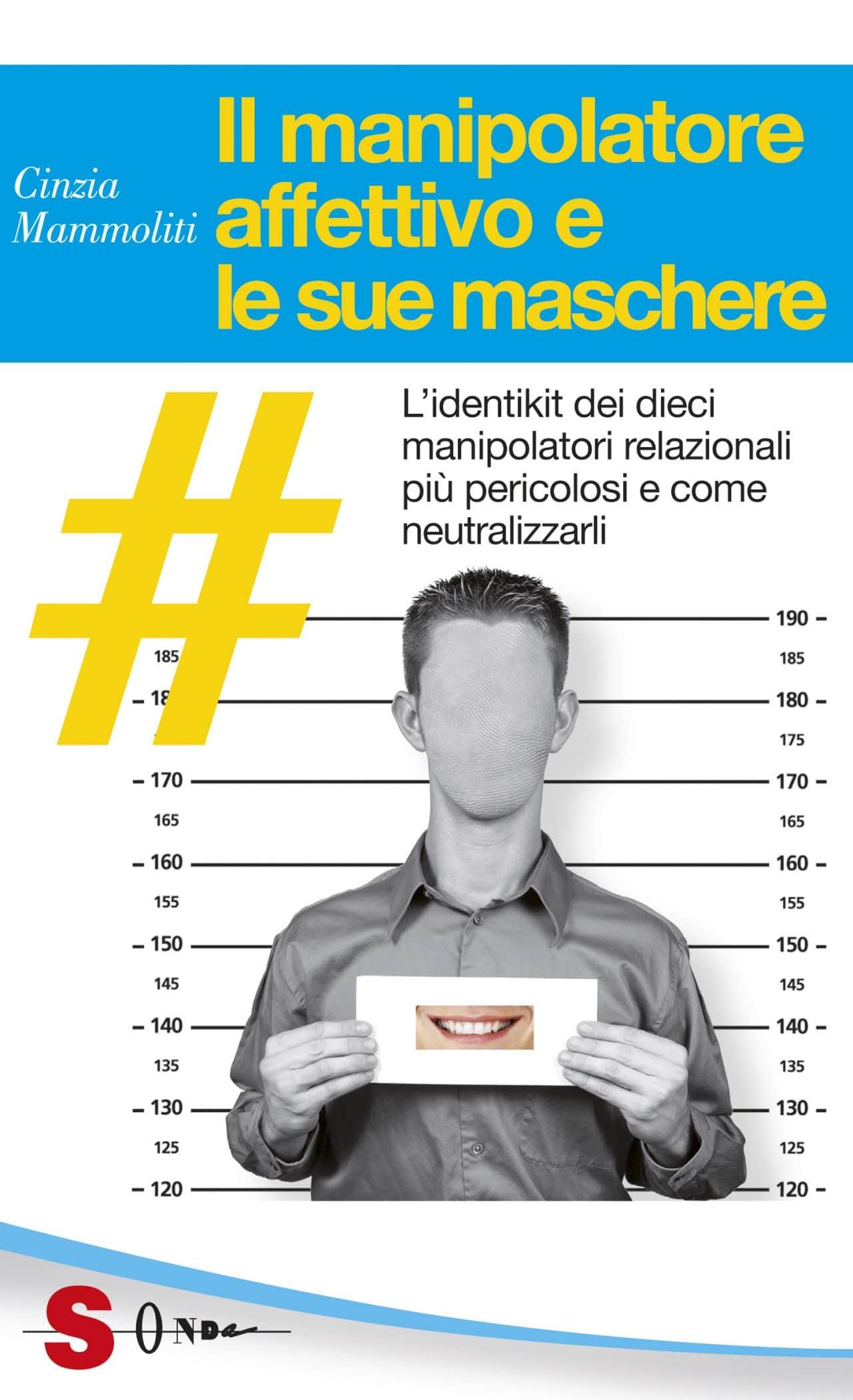 Il Manipolatore Affettivo E Le Sue Maschere. L'identikit Dei Dieci Manipolatori Relazionali Più Pericolosi E Come Neutralizzarli