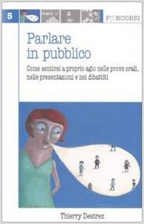 Parlare In Pubblico. Come Sentirsi A Proprio Agio Nelle Prove Orali, Nelle Presentazioni E Nei Dibattiti