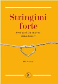 Stringimi Forte, Sette Passi Per Una Vita Piena D'amore