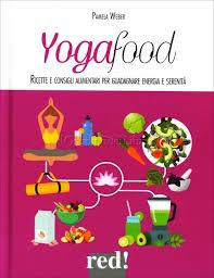 YOGA FOOD. Ricette E Consigli Alimentari Per Guadagnare Energia E Serenità.
