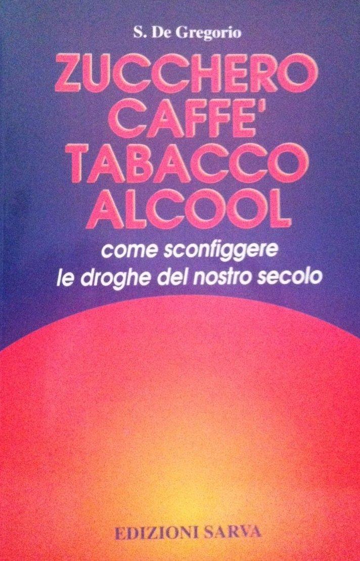 Zucchero, Caffè, Tabacco,  Alcool: Come Sconfiggere Le Droghe Del Nostro Secolo