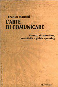L'arte Di Comunicare. Esercizi Di Autostima, Assertività E Public Speaking