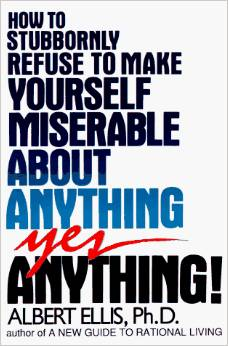 How To Stubbornly Refuse To Make Yourself Miserable About Anything Yes Anything!