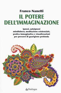 Il Potere Dell'immaginazione. Ipnosi, Autoipnosi Mindfulness, Meditazione Esistenziale, Pratica Immaginativa E Visualizzazioni Per Percorsi Di Guarigione Profonda