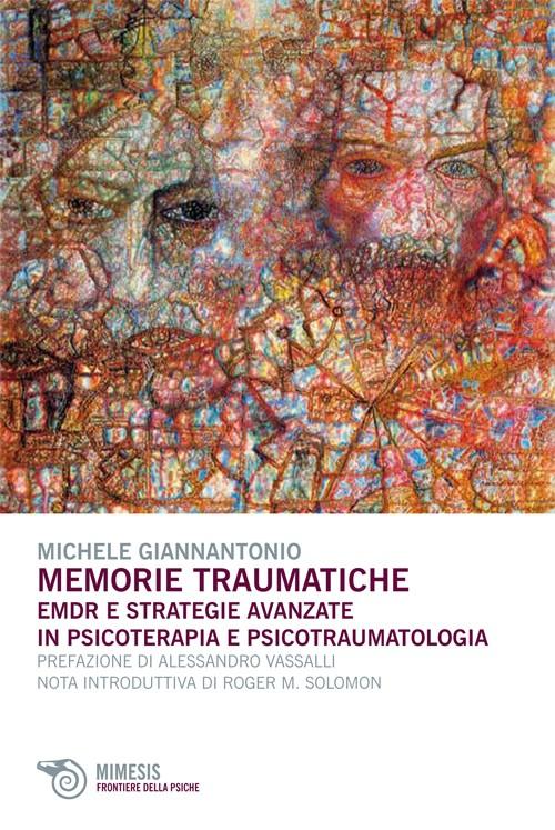 Memorie Traumatiche. EMDR E Strategie Avanzate In Psicoterapia E Psicotraumatologia