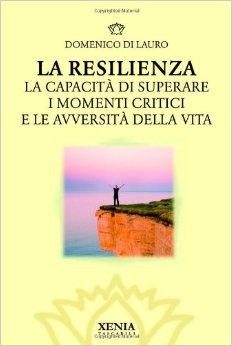La Resilienza. La Capacità Di Superare I Momenti Critici E Le Avversità Della Vita