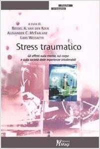 Stress Traumatico. Gli Effetti Sulla Mente, Sul Corpo E Sulla Società Delle Esperienze Intollerabili.