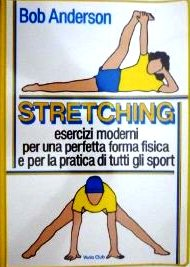 Stretching – Esercizi Moderni Per Una Perfetta Forma Fisica E Per Una Pratica Di Tutti Gli Sport