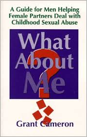 What About Me. A Guide For Men Helping Female Partners Deal With Childhood Sexual Abuse