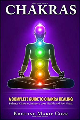 Chakras. A Complete Guide To Chackra Healing. Balance Chakras, Improve Your Health   And Feel Great