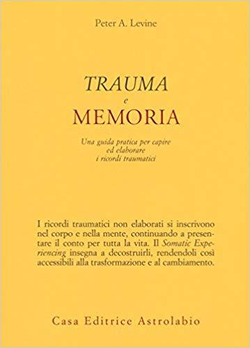 Trauma E Memoria. Una Guida Pratica Per Capire Ed Eleborare I Ricordi Traumatici