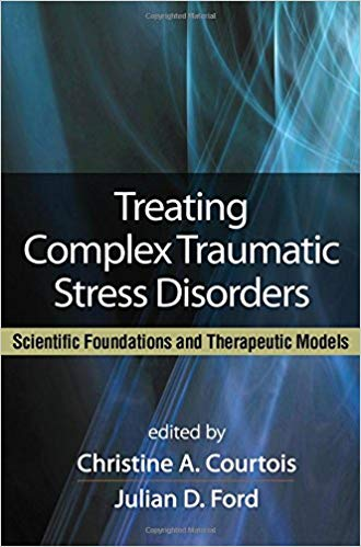 Treating Complex Traumatic Stress Disorders. Scientific Foundations And Therapeutic Models