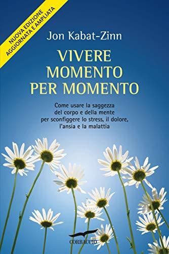 Vivere Momento Per Momento. Come Usare La Saggezza Del Corpo E Della Mente Per Sconfiggere Lo Stress, Il Dolore, L'ansia E La Malattia