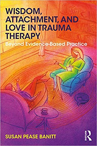 Wisdom, Attachment, And Love In Trauma Therapy. Beyond Evidence-based Practice