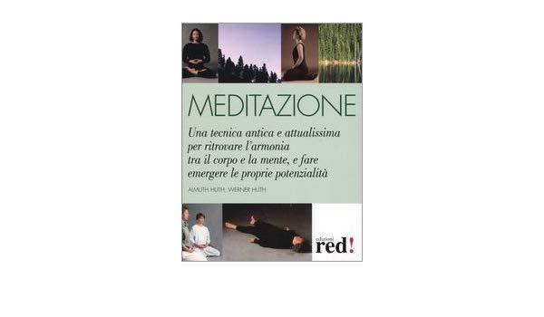 Meditazione. Una Tecnica Antica E Attualissima Per Ritrovare L'armonia Tra Il Corpo E La Mente, E Fare Emergere Le Proprie Potenzialità