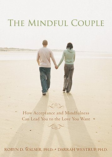 The Mindful Couple. How Acceptance And Mindfulness Can Lead You To The Love You Want