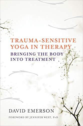 Trauma- Sensitive Yoga In Therapy. Bringing The Body Into Treatment