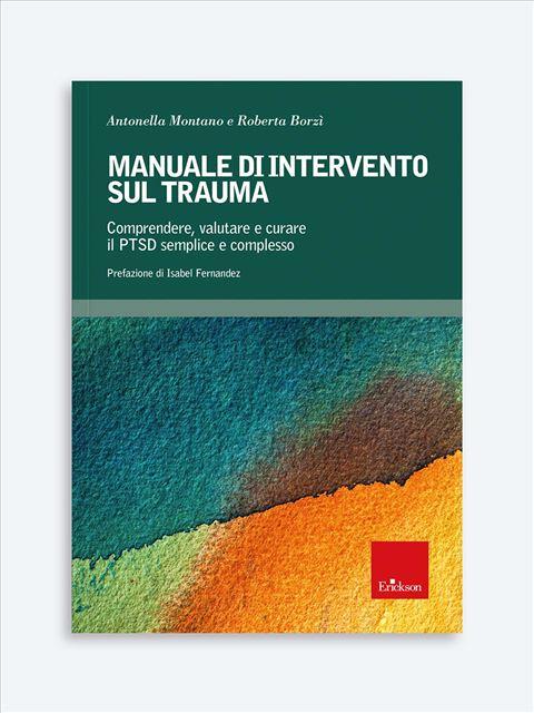 Manuale Di Intervento Sul Trauma. Comprendere, Valutare E Curare Il PTSD Semplice E Complesso