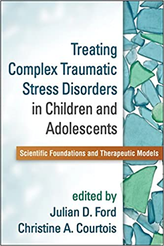 Treating Complex Traumatic Stress Disorders In Childre And Adolescents. Scientific Foundations And Therapeutic Models