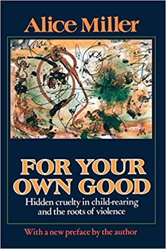 For Your Own Good. Hidden Cruelty In Child-rearing And The Roots Of Violence