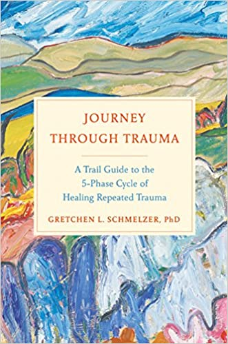 Journey Through Trauma. A Trail Guide To The 5-phase Cycle Of Healing Repeated Trauma