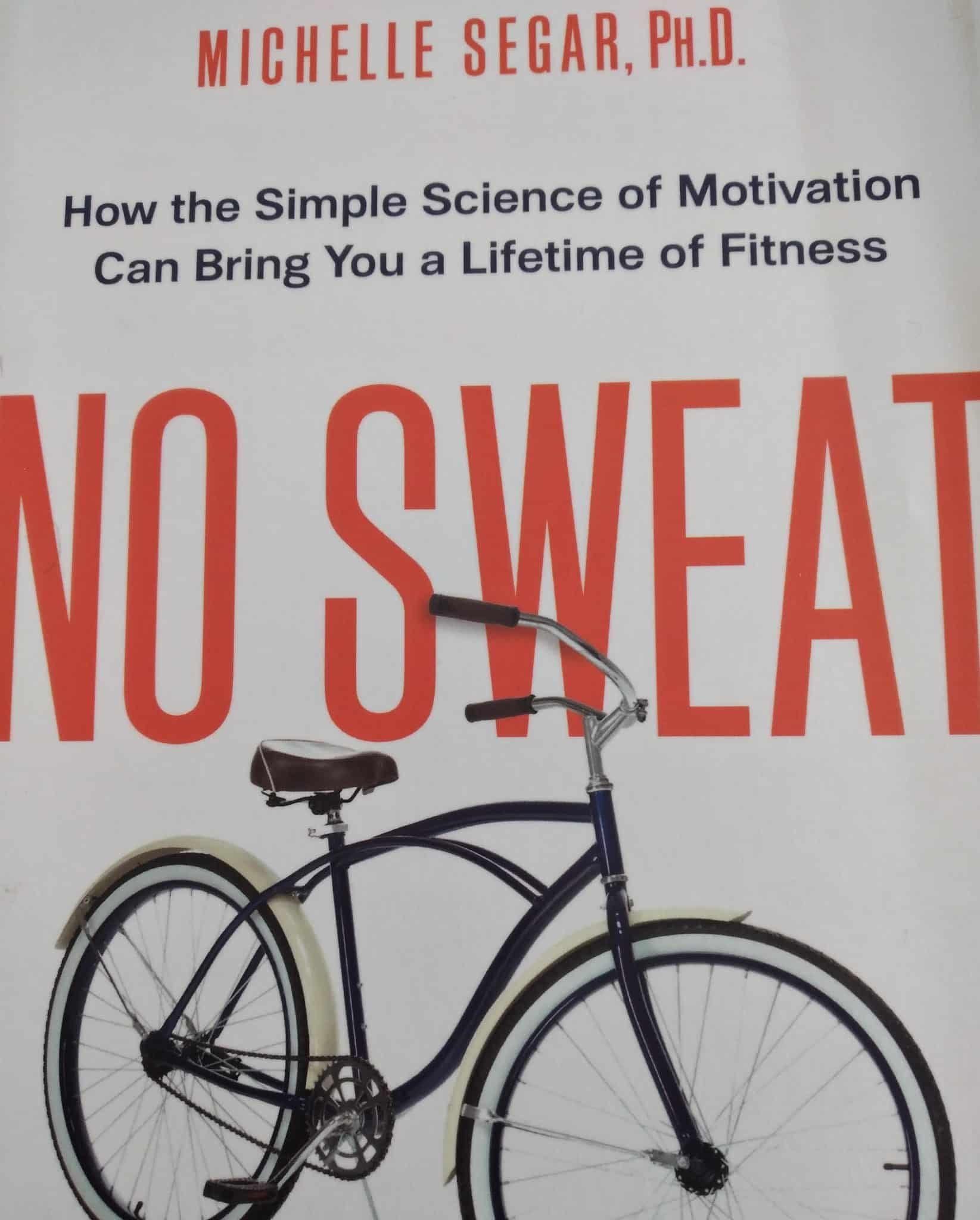 No Sweat. How The Simple Science Of Motivation Can Bring You A Lifetime Of Fitness